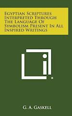 Egyptian Scriptures Interpreted Through the Language of Symbolism Present in All Inspired Writings af G. a. Gaskell