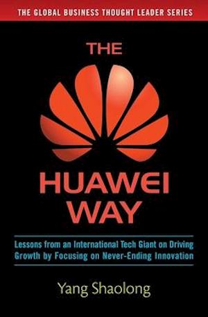 Huawei Way: Lessons from an International Tech Giant on Driving Growth by Focusing on Never-Ending Innovation af Yang Shaolong