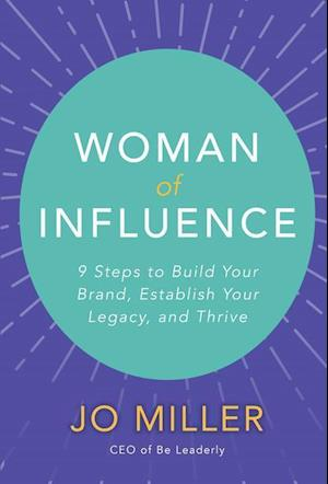 Woman of Influence: 9 Steps to Build Your Brand, Establish Your Legacy, and Thrive