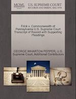 Frick V. Commonwealth of Pennsylvania U.S. Supreme Court Transcript of Record with Supporting Pleadings af Additional Contributors, George Wharton Pepper, U S Supreme Court