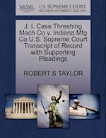 J. I. Case Threshing Mach Co V. Indiana Mfg Co U.S. Supreme Court Transcript of Record with Supporting Pleadings af Robert S. Taylor
