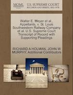 Walter E. Meyer et al., Appellants, V. St. Louis Southwestern Railway Company et al. U.S. Supreme Court Transcript of Record with Supporting Pleadings af Richard A. Holman, John W. Murphy, Additional Contributors