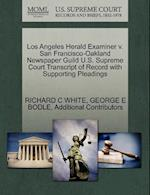 Los Angeles Herald Examiner V. San Francisco-Oakland Newspaper Guild U.S. Supreme Court Transcript of Record with Supporting Pleadings af Additional Contributors, Richard C. White, George E. Bodle
