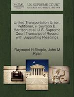United Transportation Union, Petitioner, V. Seymon B. Harrison et al. U.S. Supreme Court Transcript of Record with Supporting Pleadings af Raymond H. Strople, John M. Ryan