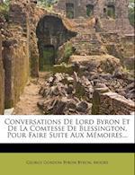 Conversations de Lord Byron Et de La Comtesse de Blessington, Pour Faire Suite Aux Memoires...