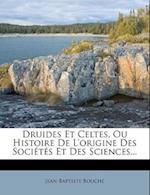 Druides Et Celtes, Ou Histoire de L'Origine Des Societes Et Des Sciences... af Jean-Baptiste Bouche, Jean-Baptiste Bouch