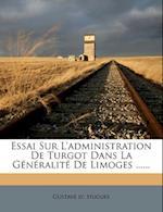 Essai Sur L'Administration de Turgot Dans La G N Ralit de Limoges ......