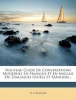 Nouveau Guide de Conversations Modernes En Fran Ais Et En Anglais Ou Dialogues Usuels Et Familiers... af W. A. Bellenger