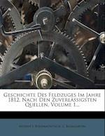 Geschichte Des Feldzuges Im Jahre 1812, Nach Den Zuverlassigsten Quellen. I. Band. af Modest I. Bogdanovitsch, G. Baumgarten