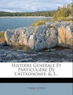 Histoire Generale Et Particuliere de L'Astronomie af Pierre Est Ve, Pierre Esteve