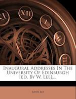 Inaugural Addresses in the University of Edinburgh [Ed. by W. Lee]....