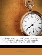 Les Bibliophiles, Les Collectionneurs Et Les Bibliotheques Des Monasteres Des Trois Eveches, 1552-1790... af Arthur Benoit