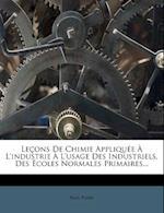 Lecons de Chimie Appliquee A L'Industrie A L'Usage Des Industriels, Des Ecoles Normales Primaires... af Paul Poir, Paul Poire