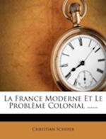 La France Moderne Et Le Probleme Colonial ...... af Christian Schefer