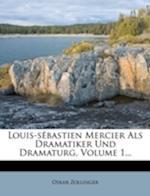 Louis-Sebastien Mercier ALS Dramatiker Und Dramaturg, Volume 1... af Oskar Zollinger