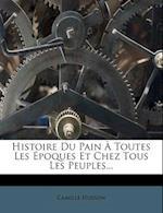 Histoire Du Pain a Toutes Les Epoques Et Chez Tous Les Peuples... af Camille Husson
