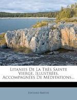 Litanies de La Tres Sainte Vierge, Illustrees, Accompagnees de Meditations... af Edouard Barthe, Edouard De Barthelemy