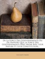 de La Force Des Gouvernements Ou Du Rapport Que La Force Des Gouvernements Doit Avoir Avec Leur Nature Et Leur Constitution... af Jean-Joseph Tarayre