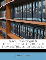 Precis D'Antiquites Liturgiques, Ou Le Culte Aux Premiers Siecles de L'Eglise... af Alexandre Charvoz