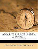 Mount Grace Abbey, a Poem... af James Holme