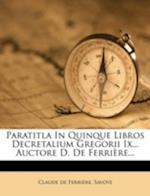 Paratitla in Quinque Libros Decretalium Gregorii IX... Auctore D. de Ferriere... af Claude De Ferriere, Savoye, Claude De Ferri?re