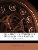 Leben Grosser Helden Des Gegenw Rtigen Krieges, Volume 8...