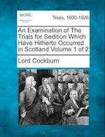 An Examination of the Trials for Sedition Which Have Hitherto Occurred in Scotland Volume 1 of 2