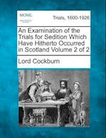 An Examination of the Trials for Sedition Which Have Hitherto Occurred in Scotland Volume 2 of 2