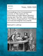 Proceedings of an Ecclesiastical Council, in the Case of the Proprietors of Hollis-Street Meeting-House and the REV. John Pierpont, Their Pastor, Prep af Samuel K. Lothrop