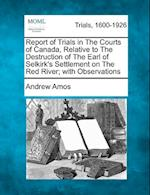 Report of Trials in the Courts of Canada, Relative to the Destruction of the Earl of Selkirk's Settlement on the Red River; With Observations