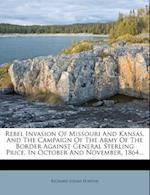 Rebel Invasion of Missouri and Kansas, and the Campaign of the Army of the Border Against General Sterling Price, in October and November, 1864... af Richard Josiah Hinton