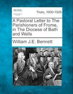 A Pastoral Letter to the Parishioners of Frome, in the Diocese of Bath and Wells af William J. E. Bennett