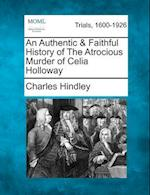 An Authentic & Faithful History of the Atrocious Murder of Celia Holloway af Charles Hindley