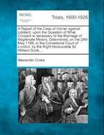 A Report of the Case of Horner Against Liddiard, Upon the Question of What Consent Is Necessary to the Marriage of Illegitimate Minors; Determined, on