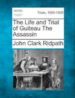 The Life and Trial of Guiteau the Assassin