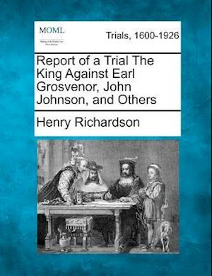 Report of a Trial the King Against Earl Grosvenor, John Johnson, and Others