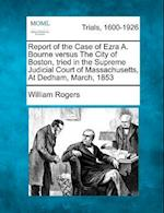 Report of the Case of Ezra A. Bourne Versus the City of Boston, Tried in the Supreme Judicial Court of Massachusetts, at Dedham, March, 1853