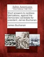 Short Answers to Reckless Fabrications, Against the Democratic Candidate for President, James Buchanan.
