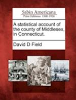 A Statistical Account of the County of Middlesex, in Connecticut. af David D. Field