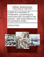 A Letter to a Member of Parliament, Concerning the Naval Store-Bill, Brought in Last Session af Joshua Gee
