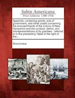 Appendix, Containing Grants, Acts of Government, and Other Proofs Concerning the Encroachments of the Colony of New Hampshire and the Conduct, Claims,