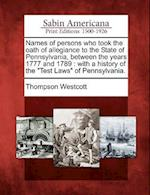Names of Persons Who Took the Oath of Allegiance to the State of Pennsylvania, Between the Years 1777 and 1789 af Thompson Westcott