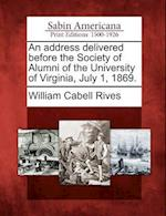 An Address Delivered Before the Society of Alumni of the University of Virginia, July 1, 1869.