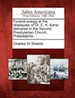Funeral Eulogy at the Obsequies of Dr. E. K. Kane af Charles W. Shields
