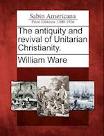 The Antiquity and Revival of Unitarian Christianity. af William Ware