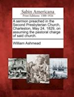 A Sermon Preached in the Second Presbyterian Church, Charleston, May 24, 1829, on Assuming the Pastoral Charge of Said Church. af William Ashmead
