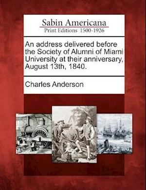 An Address Delivered Before the Society of Alumni of Miami University at Their Anniversary, August 13th, 1840.