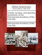 Charter, By-Laws, and Standing Resolutions, of the Pennsylvania Academy of the Fine Arts.