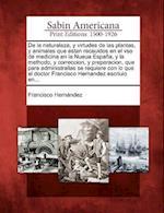 de La Naturaleza, y Virtudes de Las Plantas, y Animales Que Estan Receuidos En El Vso de Medicina En La Nueua Espana, y La Methodo, y Correccion, y Pr