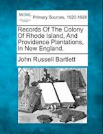 Records of the Colony of Rhode Island, and Providence Plantations, in New England.